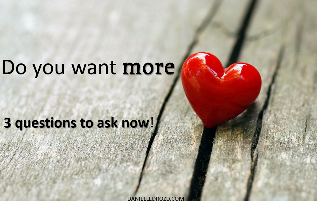 Do you want more LOVE? 3 Questions to ask NOW!
